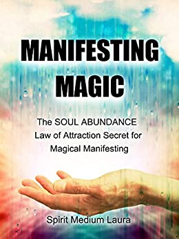 MANIFESTING MAGIC: The SOUL ABUNDANCE Law of Attraction Secret to Magical Manifesting (Soul Psychic Healer Book 1) by [Manifesting Expert, Spirit Medium Laura, Manifesting Spiritual Guides, Alpha Omega Light Beings]