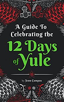 A Guide to Celebrating the 12 Days of Yule (Heathen-style!): Folklore, Activities and Recipes For The Whole Family to Enjoy For 12 Days! by [Campus, Jenn]