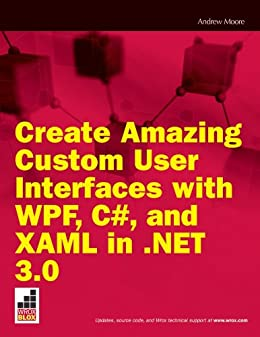 Create Amazing Custom User Interfaces with WPF, C#, and XAML in  NET 3 0  (Wrox Blox Book 100)