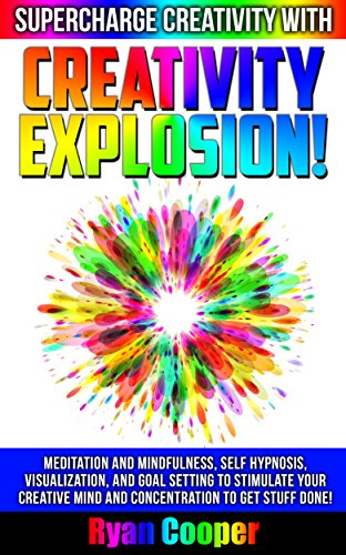 Creativity: Explosion! - Supercharge Creativity With Meditation And Mindfulness, Self Hypnosis, Visualization, And Goal Setting To Stimulate Your Creative ... Motivation, Visualization, Inner Peace)
