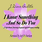 I Know Something and So Do You: A Spiritual Journey - Reality Beyond Agreed upon Reality | J. Diane Bechtle