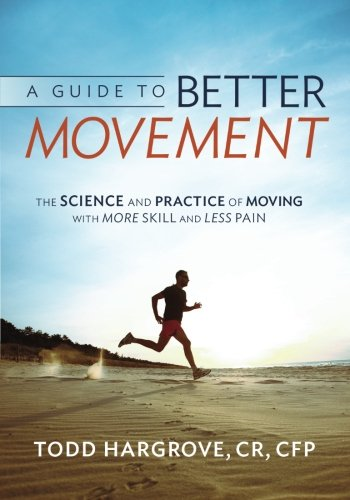 A Guide to Better Movement: The Science and Practice of Moving With More Skill And Less Pain (To Less Pain)