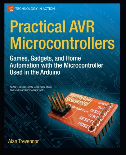 Practical AVR Microcontrollers: Games, Gadgets, and Home Automation with the Microcontroller Used in the Arduino (Techno