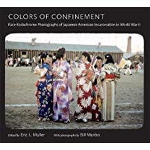 Colors of Confinement: Rare Kodachrome Photographs of Japanese American Incarceration in World War II (H. Eugene and Lillian Youngs Lehman Series)
