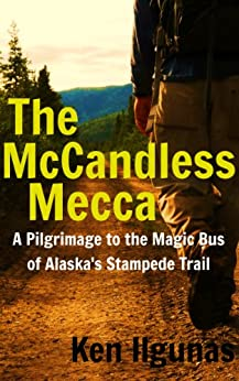 The McCandless Mecca: A Pilgrimage to the Magic Bus of the Stampede Trail by [Ilgunas, Ken]