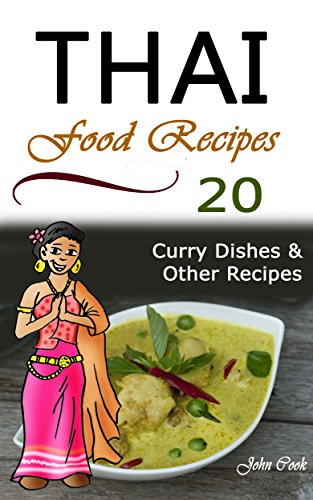 Thai Food Recipes: 20 Thai Curry Dishes and Other Thai Cookbook Recipes (Thai Cuisine, Thai Food, Thai Cooking, Thai Meals, Thai Kitchen, Thai Recipes, Thai Curry, Thai Dishes) by John Cook