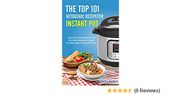 Amazon.com: The Top 101 Ketogenic Recipe for Instant Pot. Keto Diet Cookbook Recipes For Your Pressure Cooker, Multicooker, and Instant Pot.