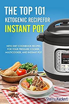 The Top 101 Ketogenic Recipe for Instant Pot. Keto Diet Cookbook Recipes For Your Pressure Cooker, Multicooker, and Instant Pot.