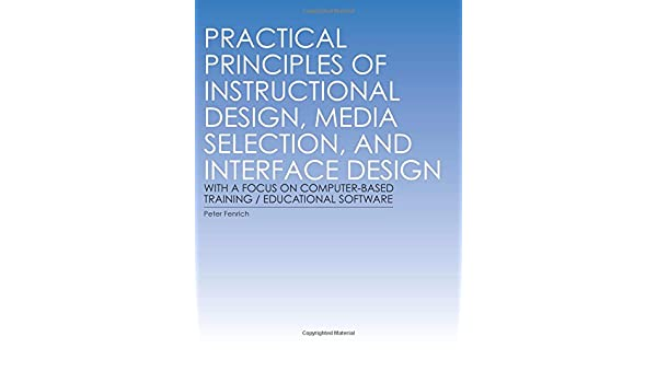 Practical Principles Of Instructional Design Media Selection And Interface Design With A Focus On Computer Based Training Educational Software Fenrich Dr Peter 9781932886801 Amazon Com Books