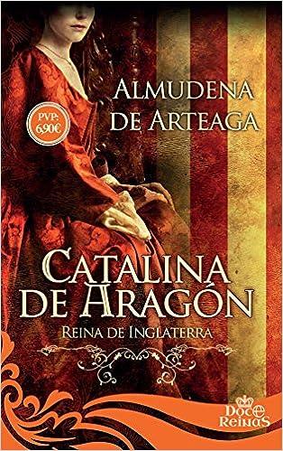 Catalina de Aragón (12 Reinas): Amazon.es: de Arteaga de Alcazan, Almudena: Libros