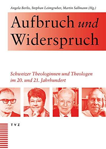 Aufbruch Und Widerspruch: Schweizer Theologinnen Und Theologen Im 20. Und 21. Jahrhundert