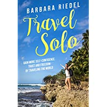 Travel Solo: Gain More Self-Confidence, Trust and Freedom by Traveling the World
