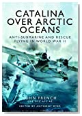 Catalina Over Arctic Oceans: Anti-Submarine and Rescue Flying in World War II