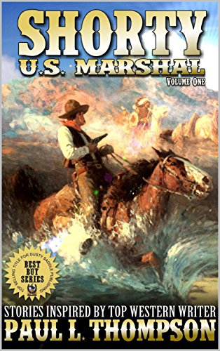 Shorty: U.S. Marshal: Western Adventure Stories Inspired By Top Western Writer Paul L. Thompson (The Shorty: U.S. Marshal Western Series Book 1)