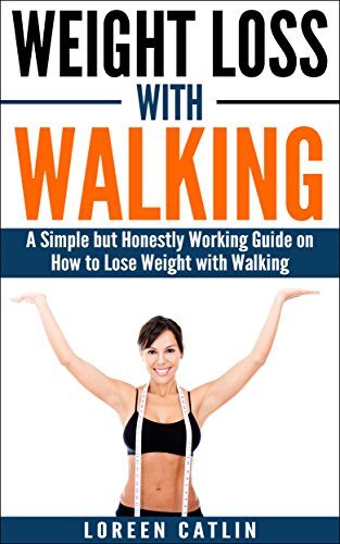 WEIGHT LOSS WITH WALKING: A Simple but Honestly Working Guide on How to Lose Weight with Walking (Weight Loss, Lose Fat, Walking Fitness, Guide, Health, Fitness Book 1) by [Catlin, Loreen, Loreen]