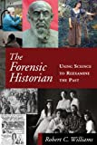 The Forensic Historian: Using Science to Reexamine the Past, Robert Chadwell Williams, 0765636611