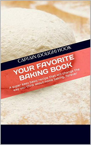 Your Favorite baking book: Super easy basic book that will change the way you think about home baking, forever (Captain (Dough) Hook bakes - Yours Bread Forever