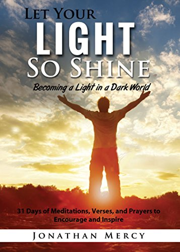 Let Your Light So Shine: Becoming a Light in a Dark World 31 Days of Meditations, Verses, and Prayers, to Encourage and Inspire