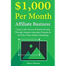 $1,000 Per Month Affiliate Business:  Create a New Source of Passive Income Through Amazon Associates Program & YouTube Video Affiliate Marketing