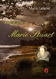 Dans la peau de Marie Stuart par Marie Laurent