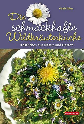 Die schmackhafte Wildkräuterküche: Köstliches aus Natur und Garten