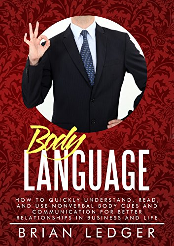 Body Language: How to Quickly Understand, Read, and Use Nonverbal Body Cues and Communication for Better Relationships in...