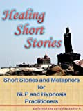 Healing Short Stories ( Short Stories and Metaphors for NLP and Hypnosis Practitioners )