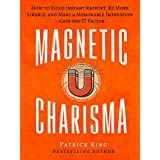 Magnetic Charisma: How to Build Instant Rapport, Be More Likable, and Make a Memorable Impression – Gain the It Factor