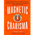 Magnetic Charisma: How to Build Instant Rapport, Be More Likable, and Make a Memorable Impression - Gain the It Factor