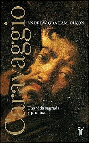 Caravaggio: Una vida sagrada y profana (Biografías): Amazon.es: Andrew Graham-Dixon: Libros