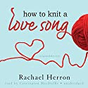 How to Knit a Love Song: A Cypress Hollow Yarn, Book 1 Audiobook by Rachael Herron Narrated by Carrington MacDuffie