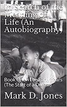 In Search of the Meaning of Life (An Autobiography): Book One - The Early Years (The Start of a Dream) by [Jones, Mark D.]
