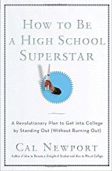 How to Be a High School Superstar: A Revolutionary Plan to Get into College by Standing Out (Without Burning Out) by Cal Newport (2010-07-27)