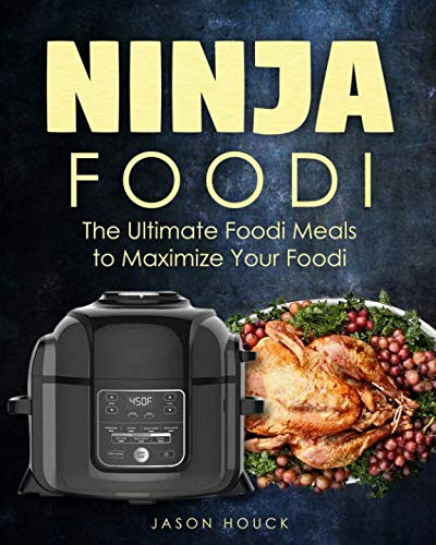Ninja Foodi: The Ultimate Foodi Meals to Maximize Your Foodi: Ninja Foodi Cookbook to Pressure Cook, Air Fry, and Dehydrate (Ninja Foodi Pressure Cooker and Air Fryer) by Jason Houck