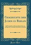 Geschichte Der Juden in Berlin: ALS Festschrift Zur Zweiten Säkular-Feier Im Auftrage Des Vorstandes Der Berliner Gemeinde (Classic Reprint) (German Edition)