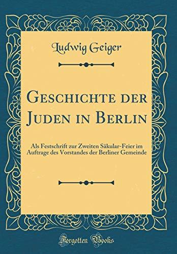 Geschichte Der Juden in Berlin: ALS Festschrift Zur Zweiten Säkular-Feier Im Auftrage Des Vorstandes Der Berliner Gemeinde (Classic Reprint) (German Edition) by Forgotten Books