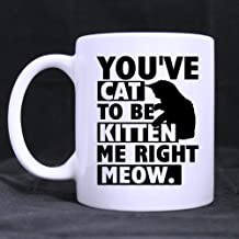 Funny Gift - Funny Cat Lover Coffee Mug - You've Cat To Be Kitten Me Right Meow Theme Coffee Mug,Tea Cup, Ceramic Material Mugs,White 11oz