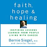 Faith, Hope, and Healing: Inspiring Lessons Learned from People Living with Cancer | Bernie Siegel