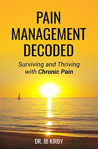 Pain Management Decoded: Surviving and Thriving with Chronic Pain by Dr. JB Kirby