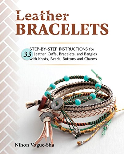 Leather Bracelets: Step-by-step instructions for 33 leather cuffs, bracelets and bangles with knots, beads, buttons and charms -