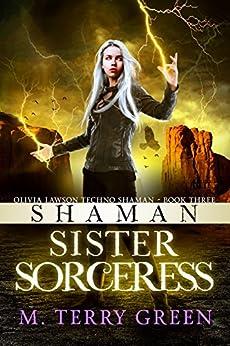 Shaman, Sister, Sorceress: An Urban Fantasy Thriller (Olivia Lawson Techno-Shaman Book 3) by [Green, M. Terry]