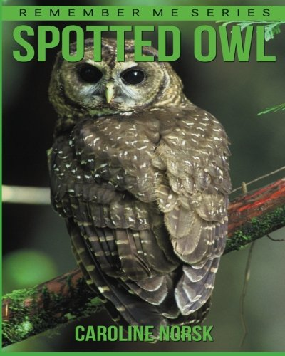 Spotted Owl: Amazing Photos & Fun Facts Book About Spotted Owl For Kids (Remember Me Series)
