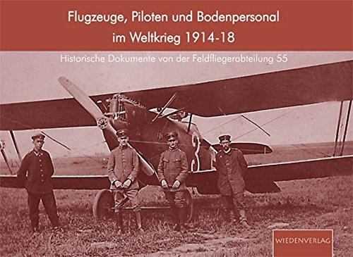 Flugzeuge, Piloten und Bodenpersonal im Weltkrieg 1914-1918: Historische Dokumente von der Feldfliegerabteilung 55