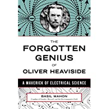 The Forgotten Genius of Oliver Heaviside: A Maverick of Electrical Science