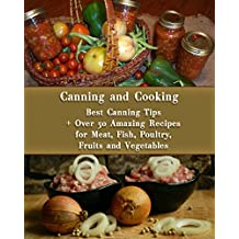 Canning and Cooking: Best Canning Tips + Over 50 Amazing Recipes for Meat, Fish, Poultry, Fruits and Vegetables: (Home Canning, Canning Recipes, Recipes for Canned Food) (Canning, Cooking)