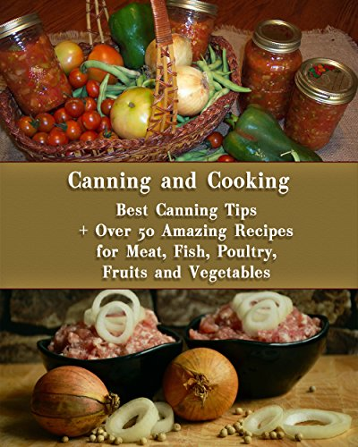 Canning and Cooking: Best Canning Tips + Over 50 Amazing Recipes for Meat, Fish, Poultry, Fruits and Vegetables: (Home Canning, Canning Recipes, Recipes for Canned Food) (Canning, Cooking) by [Turner, Mary , Turner, Mary, Roberts, Valerie]