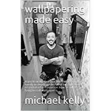 wallpapering made easy : learn to wallpaper just like the pros in this handy in depth guide full of top tips and essential information on how to successfully ...  (painting and decorating  Book 2)