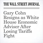 Gary Cohn Resigns as White House Economic Adviser After Losing Tariffs Fight | Nick Timiraos,Peter Nicholas,Liz Hoffman