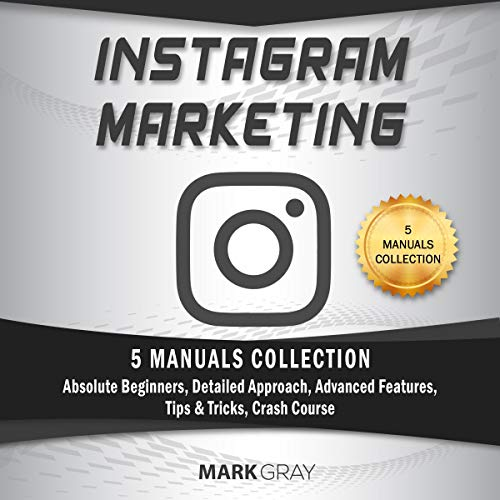 Instagram Marketing: 5 Manuals Collection (Absolute Beginners, Detailed Approach, Advanced Features, Tips & Tricks, Crash Course): Instagram Marketing, Book 6