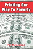 Printing Our Way to Poverty : The Consequences of American Inflation, McGeehan, Pat, 0985792302